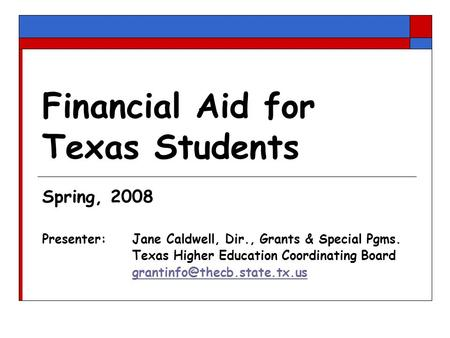 Financial Aid for Texas Students Spring, 2008 Presenter: Jane Caldwell, Dir., Grants & Special Pgms. Texas Higher Education Coordinating Board