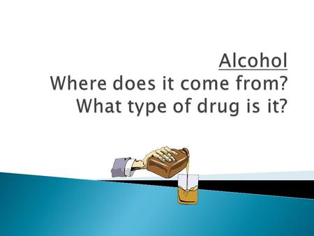 Alcohol Where does it come from? What type of drug is it?