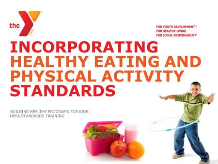 INCORPORATING HEALTHY EATING AND PHYSICAL ACTIVITY STANDARDS BUILDING HEALTHY PROGRAMS <strong>FOR</strong> <strong>KIDS</strong>: HEPA STANDARDS TRAINING.