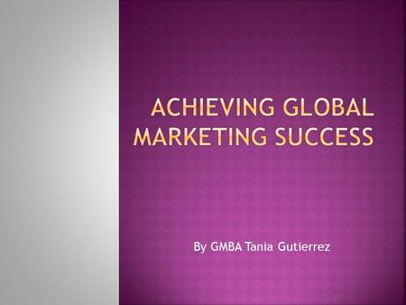 By GMBA Tania Gutierrez.  What have you learned from this course?  What are the determinants of global marketing?