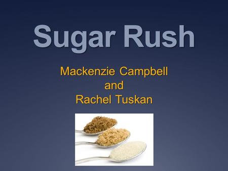 Sugar Rush Mackenzie Campbell and Rachel Tuskan. What is Sugar? Sugar is a form of carbohydrate that is the source of energy for our bodies. There are.
