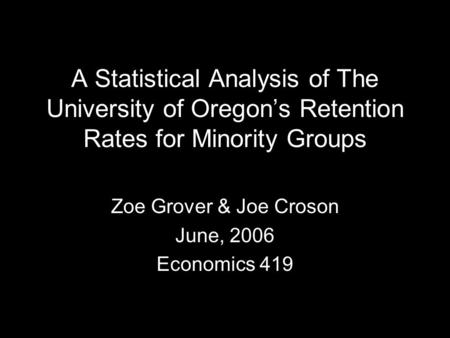 A Statistical Analysis of The University of Oregon's Retention Rates for Minority Groups Zoe Grover & Joe Croson June, 2006 Economics 419.
