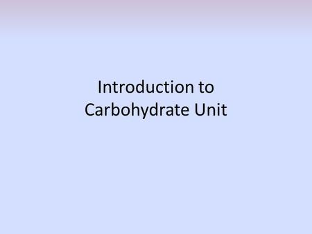 Introduction to Carbohydrate Unit. 1. What is the predominant monosaccharide in carbohydrates? Glucose, also referred to as dextrose.