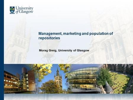 Management, marketing and population of repositories Morag Greig, University of Glasgow.