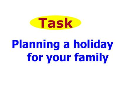 Task Planning a holiday for your family. The teaching aims: 1.Review the dates and listen to them. 2. learn the names of some places. 3. read and listen.