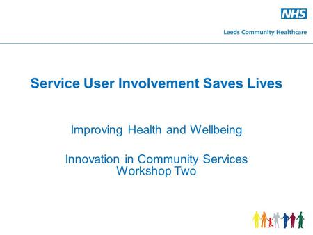 Service User Involvement Saves Lives Improving Health and Wellbeing Innovation in Community Services Workshop Two.