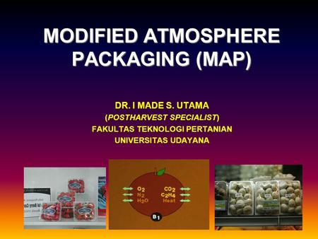 MODIFIED ATMOSPHERE PACKAGING (MAP) DR. I MADE S. UTAMA (POSTHARVEST SPECIALIST) FAKULTAS TEKNOLOGI PERTANIAN UNIVERSITAS UDAYANA.