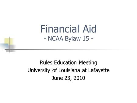 Financial Aid - NCAA Bylaw 15 - Rules Education Meeting University of Louisiana at Lafayette June 23, 2010.