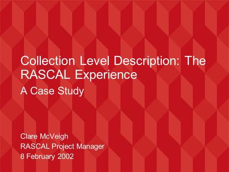 Collection Level Description: The RASCAL Experience A Case Study Clare McVeigh RASCAL Project Manager 8 February 2002.