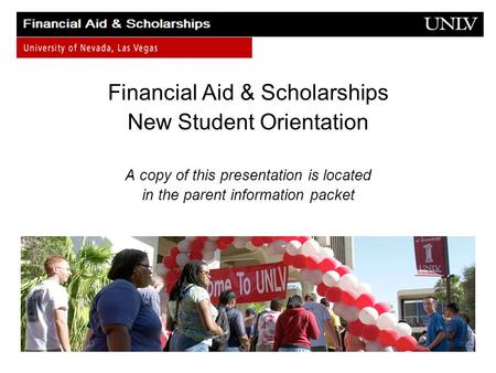 Financial Aid & Scholarships New Student Orientation A copy of this presentation is located in the parent information packet.