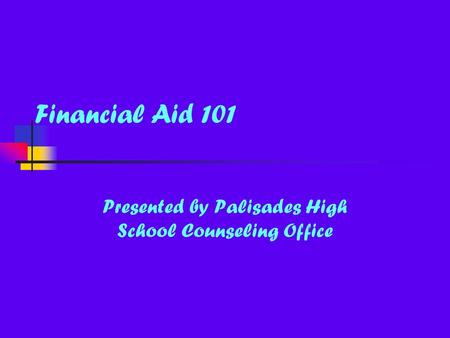 Financial Aid 101 Presented by Palisades High School Counseling Office.