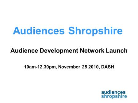 Audiences Shropshire Audience Development Network Launch 10am-12.30pm, November 25 2010, DASH.