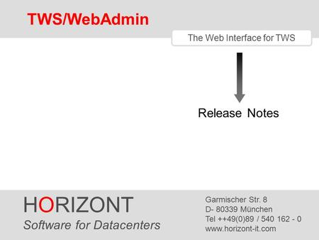 HORIZONT 1 TWS/WebAdmin The Web Interface for TWS Release Notes HORIZONT Software for Datacenters Garmischer Str. 8 D- 80339 München Tel ++49(0)89 / 540.
