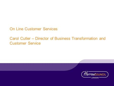 On Line Customer Services Carol Cutler – Director of Business Transformation and Customer Service.