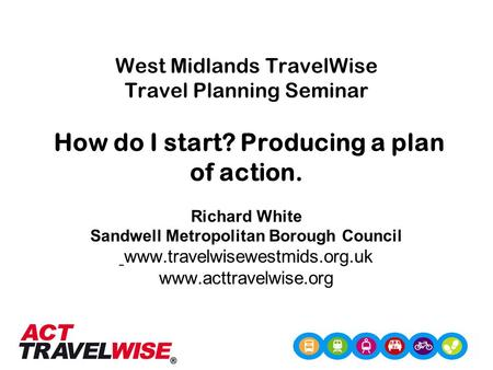 West Midlands TravelWise Travel Planning Seminar How do I start? Producing a plan of action. Richard White Sandwell Metropolitan Borough Council www.travelwisewestmids.org.uk.