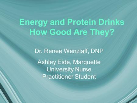 Energy and Protein Drinks How Good Are They? Dr. Renee Wenzlaff, DNP Ashley Eide, Marquette University Nurse Practitioner Student.