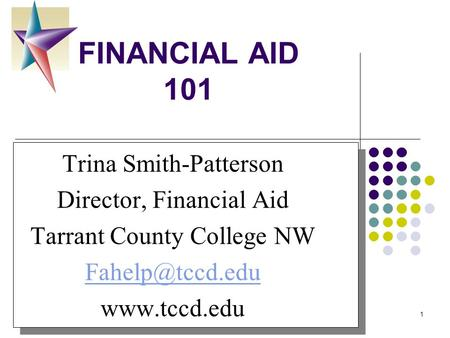 8/30/20151 FINANCIAL AID 101 Your Logo Here Trina Smith-Patterson Director, Financial Aid Tarrant County College NW  Trina.