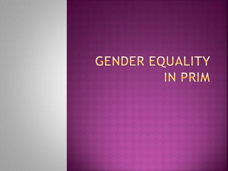  What is gender?  What is gender inequality?  Why is gender equality important for PRIM?  Do we have a choice?  How can we integrate gender equality.