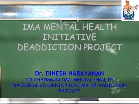 IMA MENTAL HEALTH INITIATIVE DEADDICTION PROJECT Dr. DINESH NARAYANAN CO-CHAIRMAN,IMA MENTAL HEALTH NATIONAL CO-ORDINATOR,IMA DE-ADDICTION PROJECT Dr.