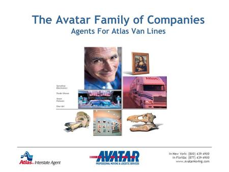 In New York: (800) 439-4900 In Florida: (877) 439-4900 www.AvatarMoving.com The Avatar Family of Companies Agents For Atlas Van Lines.