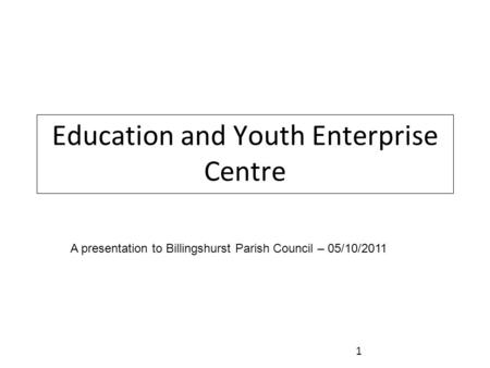 Education and Youth Enterprise Centre A presentation to Billingshurst Parish Council – 05/10/2011 1.