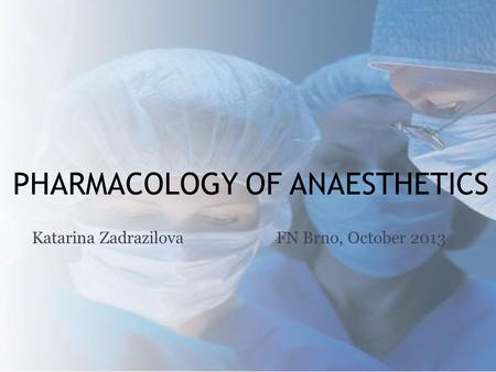 PHARMACOLOGY OF ANAESTHETICS Katarina ZadrazilovaFN Brno, October 2013.