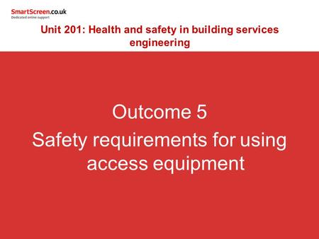 Outcome 5 Safety requirements for using access equipment Unit 201: Health and safety in building services engineering.