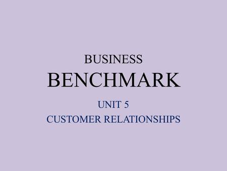 BUSINESS BENCHMARK UNIT 5 CUSTOMER RELATIONSHIPS.