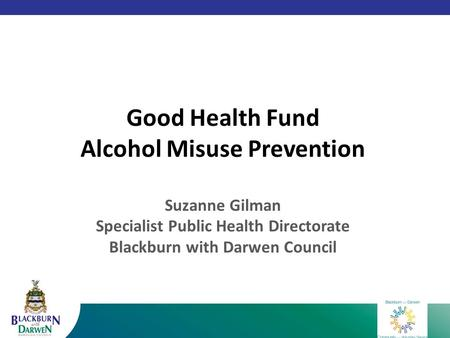 Good Health Fund Alcohol Misuse Prevention Suzanne Gilman Specialist Public Health Directorate Blackburn with Darwen Council.