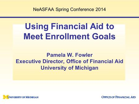 Using Financial Aid to Meet Enrollment Goals Pamela W. Fowler Executive Director, Office of Financial Aid University of Michigan NeASFAA Spring Conference.