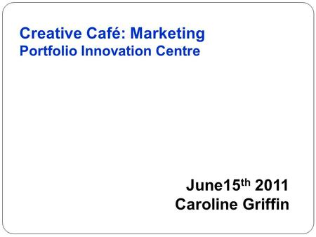 Creative Café: Marketing Portfolio Innovation Centre June15 th 2011 Caroline Griffin.