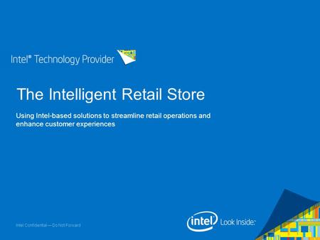 Intel Confidential — Do Not Forward The Intelligent Retail Store Using Intel-based solutions to streamline retail operations and enhance customer experiences.