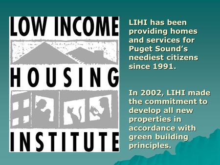 LIHI has been providing homes and services for Puget Sound's neediest citizens since 1991. In 2002, LIHI made the commitment to develop all new properties.
