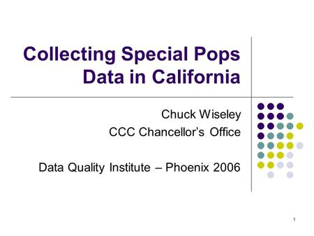 1 Collecting Special Pops Data in California Chuck Wiseley CCC Chancellor's Office Data Quality Institute – Phoenix 2006.