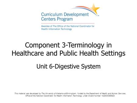 Component 3-Terminology in Healthcare and Public Health Settings Unit 6-Digestive System This material was developed by The University of Alabama at Birmingham,