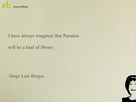 I have always imagined that Paradise will be a kind of library. -Jorge Luis Borges I have always imagined that Paradise will be a kind of library. -Jorge.