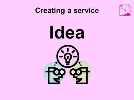 Creating a service Idea. Creating a service Networking / consultation Identify the need Find funding Create a project plan Business Plan.