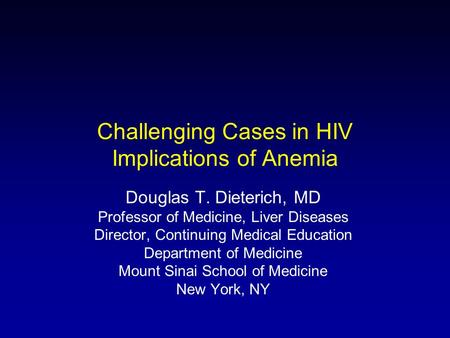 Challenging Cases in HIV Implications of Anemia Douglas T. Dieterich, MD Professor of Medicine, Liver Diseases Director, Continuing Medical Education Department.