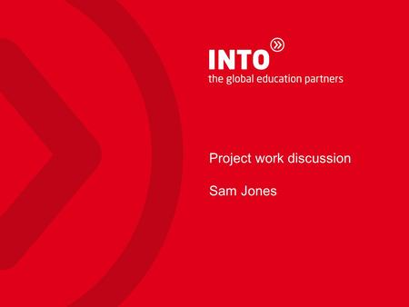 Project work discussion Sam Jones. INTO Centres What is INTO? A Joint Venture and true partnership between leading UK and US state institutions & INTO.