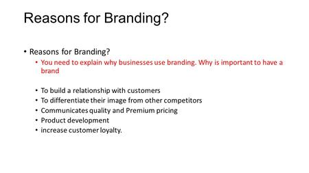 Reasons for Branding? You need to explain why businesses use branding. Why is important to have a brand To build a relationship with customers To differentiate.