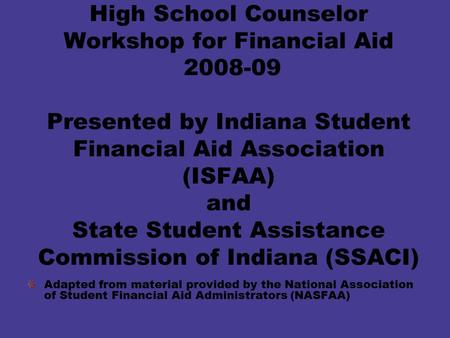High School Counselor Workshop for Financial Aid 2008-09 Presented by Indiana Student Financial Aid Association (ISFAA) and State Student Assistance Commission.