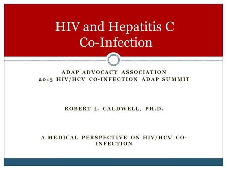 ADAP ADVOCACY ASSOCIATION 2013 HIV/HCV CO-INFECTION ADAP SUMMIT ROBERT L. CALDWELL, PH.D. A MEDICAL PERSPECTIVE ON HIV/HCV CO- INFECTION HIV and Hepatitis.