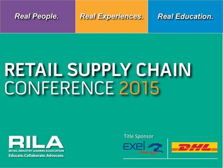 Title Sponsor RETAIL SUPPLY CHAIN CONFERENCE 2015 Title Sponsor RETAIL SUPPLY CHAIN CONFERENCE 2015 Title Sponsor Real People. Real Experiences. Real Education.