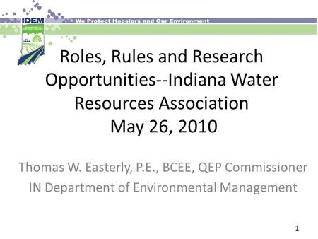 Roles, Rules and Research Opportunities--Indiana Water Resources Association May 26, 2010 Thomas W. Easterly, P.E., BCEE, QEP Commissioner IN Department.