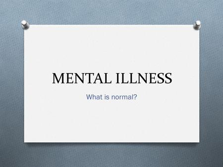 MENTAL ILLNESS What is normal?. What does mental illness mean to you? O Write down all the things that come into your head when you think of mental illness.
