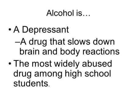 Alcohol is… A Depressant –A drug that slows down brain and body reactions The most widely abused drug among high school students.