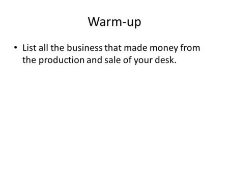 Warm-up List all the business that made money from the production and sale of your desk.