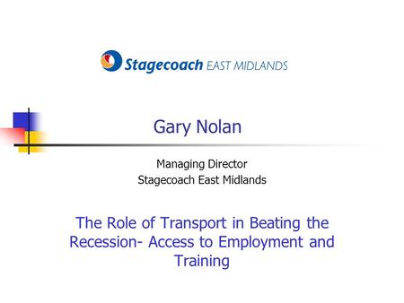 Gary Nolan Managing Director Stagecoach East Midlands The Role of Transport in Beating the Recession- Access to Employment and Training.