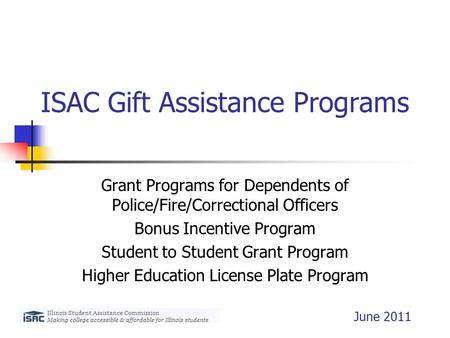 ISAC Gift Assistance Programs Grant Programs for Dependents of Police/Fire/Correctional Officers Bonus Incentive Program Student to Student Grant Program.
