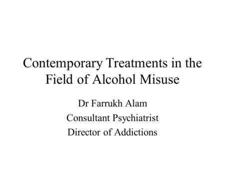 Contemporary Treatments in the Field of Alcohol Misuse Dr Farrukh Alam Consultant Psychiatrist Director of Addictions.